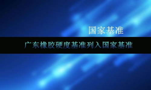 177项国家计量基准公布 广东橡胶硬度基准入围